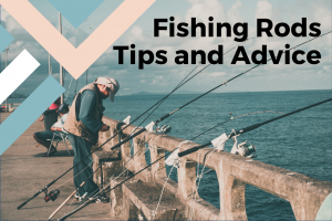 Fishing Rods - Tips and Advice